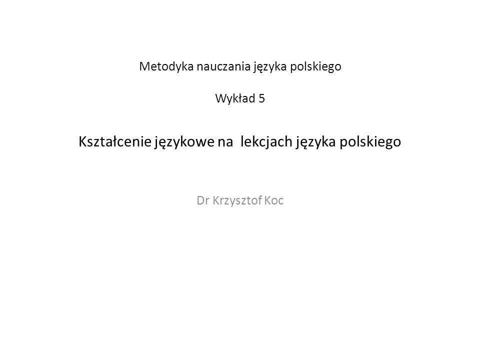 Metodyka nauczania języka polskiego Wykład 5 Kształcenie językowe na lekcjach języka polskiego Dr Krzysztof Koc