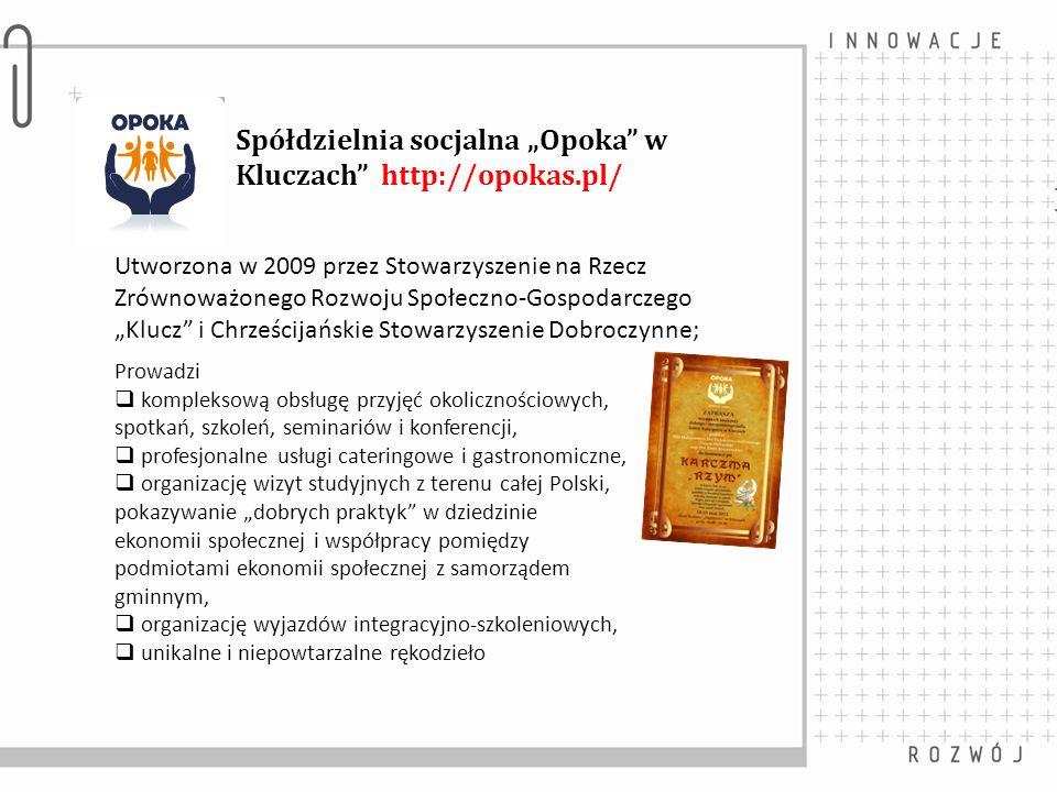 Spółdzielnia socjalna Opoka w Kluczach http://opokas.pl/ Utworzona w 2009 przez Stowarzyszenie na Rzecz Zrównoważonego Rozwoju Społeczno-Gospodarczego Klucz i Chrześcijańskie Stowarzyszenie Dobroczynne; Prowadzi kompleksową obsługę przyjęć okolicznościowych, spotkań, szkoleń, seminariów i konferencji, profesjonalne usługi cateringowe i gastronomiczne, organizację wizyt studyjnych z terenu całej Polski, pokazywanie dobrych praktyk w dziedzinie ekonomii społecznej i współpracy pomiędzy podmiotami ekonomii społecznej z samorządem gminnym, organizację wyjazdów integracyjno-szkoleniowych, unikalne i niepowtarzalne rękodzieło