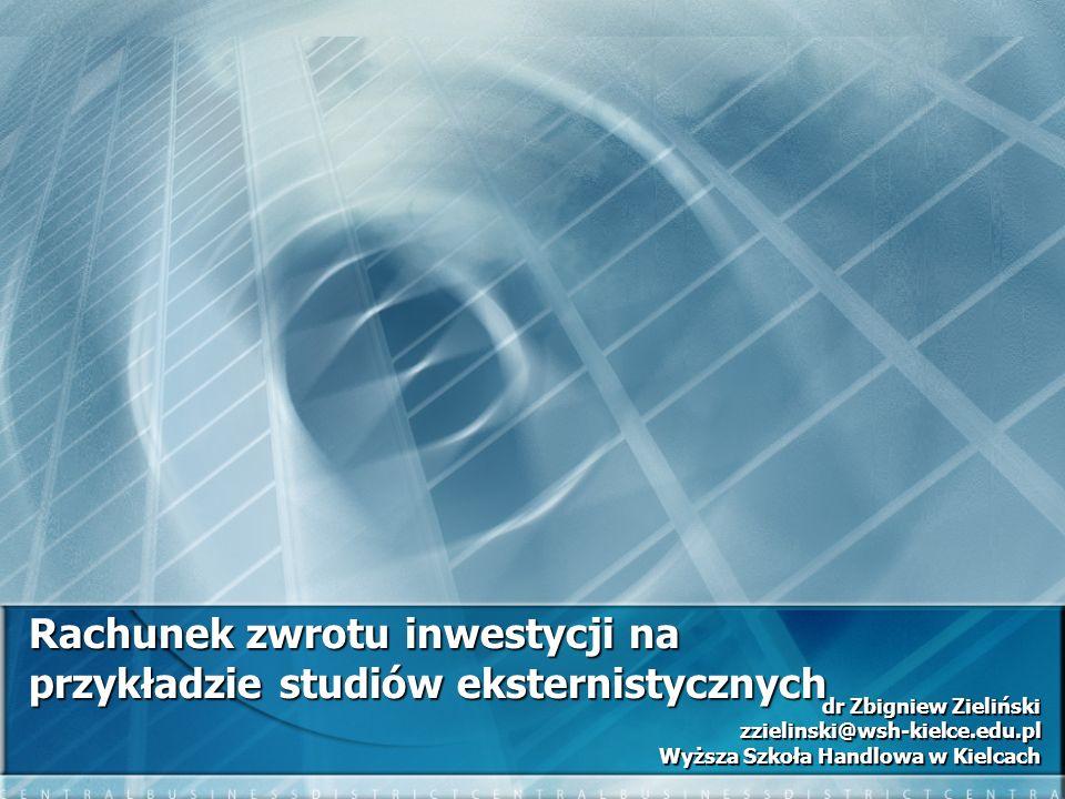 Rachunek zwrotu inwestycji na przykładzie studiów eksternistycznych dr Zbigniew Zieliński zzielinski@wsh-kielce.edu.pl Wyższa Szkoła Handlowa w Kielca