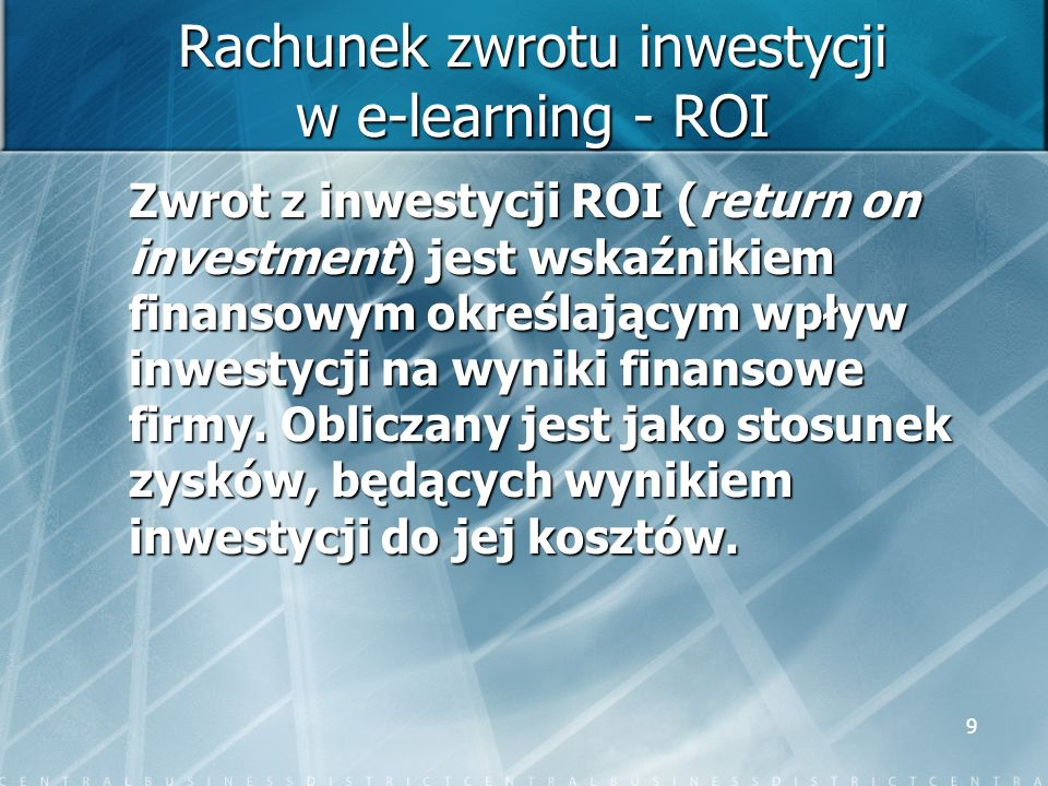 9 Rachunek zwrotu inwestycji w e-learning - ROI Zwrot z inwestycji ROI (return on investment) jest wskaźnikiem finansowym określającym wpływ inwestycj