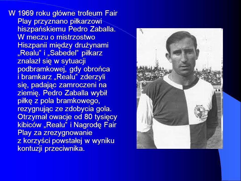 W 1969 roku główne trofeum Fair Play przyznano piłkarzowi hiszpańskiemu Pedro Zaballa. W meczu o mistrzostwo Hiszpanii między drużynami Realu i Sabede