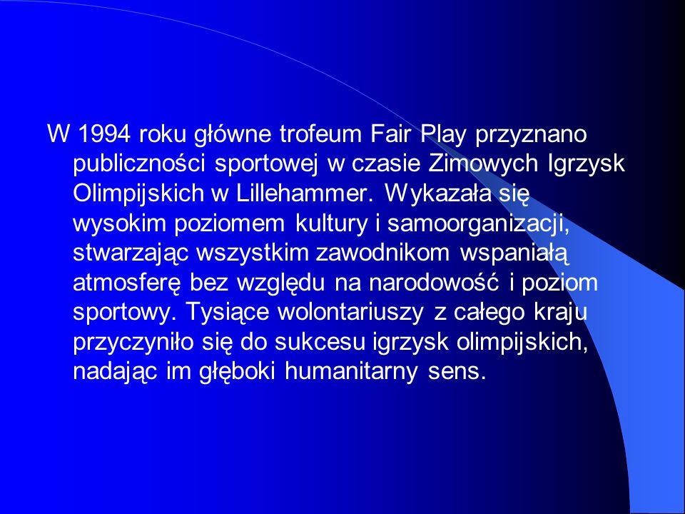 W 1994 roku główne trofeum Fair Play przyznano publiczności sportowej w czasie Zimowych Igrzysk Olimpijskich w Lillehammer. Wykazała się wysokim pozio