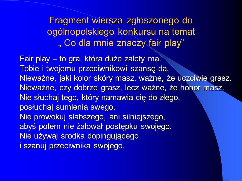 Fragment wiersza zgłoszonego do ogólnopolskiego konkursu na temat Co dla mnie znaczy fair play Fair play – to gra, która duże zalety ma. Tobie i twoje