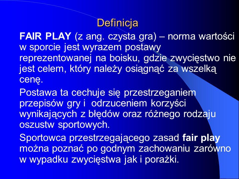 Definicja FAIR PLAY (z ang. czysta gra) – norma wartości w sporcie jest wyrazem postawy reprezentowanej na boisku, gdzie zwycięstwo nie jest celem, kt