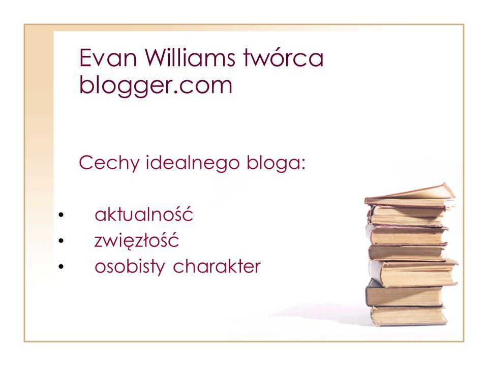Evan Williams twórca blogger.com Cechy idealnego bloga: aktualność zwięzłość osobisty charakter
