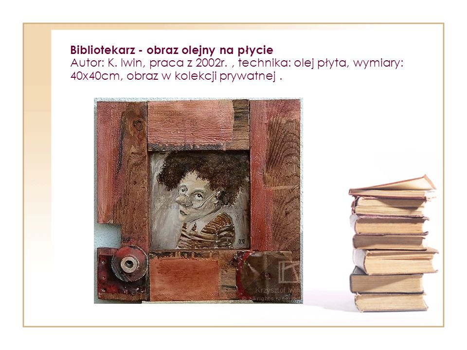 Bibliotekarz - obraz olejny na płycie Autor: K. Iwin, praca z 2002r., technika: olej płyta, wymiary: 40x40cm, obraz w kolekcji prywatnej.