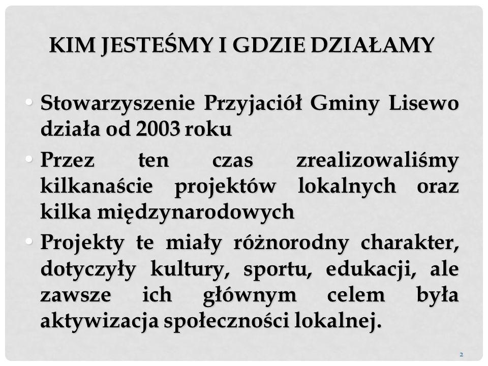 2 Stowarzyszenie Przyjaciół Gminy Lisewo działa od 2003 roku Stowarzyszenie Przyjaciół Gminy Lisewo działa od 2003 roku Przez ten czas zrealizowaliśmy kilkanaście projektów lokalnych oraz kilka międzynarodowych Przez ten czas zrealizowaliśmy kilkanaście projektów lokalnych oraz kilka międzynarodowych Projekty te miały różnorodny charakter, dotyczyły kultury, sportu, edukacji, ale zawsze ich głównym celem była aktywizacja społeczności lokalnej.
