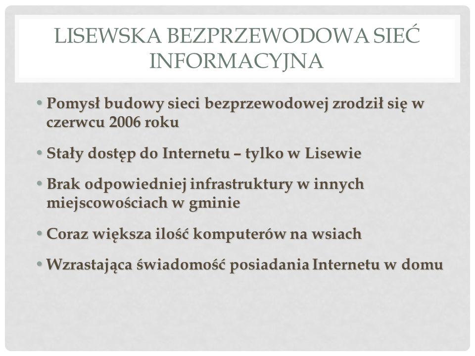 LISEWSKA BEZPRZEWODOWA SIEĆ INFORMACYJNA Pomysł budowy sieci bezprzewodowej zrodził się w czerwcu 2006 roku Pomysł budowy sieci bezprzewodowej zrodził się w czerwcu 2006 roku Stały dostęp do Internetu – tylko w Lisewie Stały dostęp do Internetu – tylko w Lisewie Brak odpowiedniej infrastruktury w innych miejscowościach w gminie Brak odpowiedniej infrastruktury w innych miejscowościach w gminie Coraz większa ilość komputerów na wsiach Coraz większa ilość komputerów na wsiach Wzrastająca świadomość posiadania Internetu w domu Wzrastająca świadomość posiadania Internetu w domu