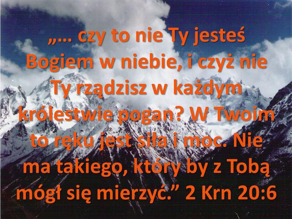 … czy to nie Ty jesteś Bogiem w niebie, i czyż nie Ty rządzisz w każdym królestwie pogan.