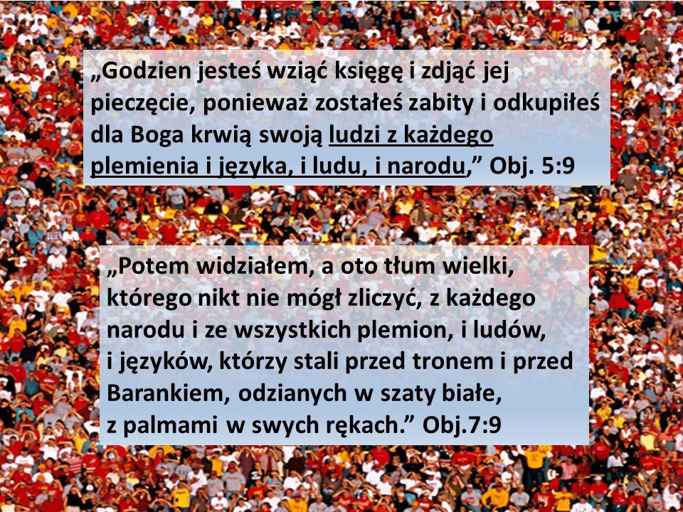 Godzien jesteś wziąć księgę i zdjąć jej pieczęcie, ponieważ zostałeś zabity i odkupiłeś dla Boga krwią swoją ludzi z każdego plemienia i języka, i ludu, i narodu, Obj.