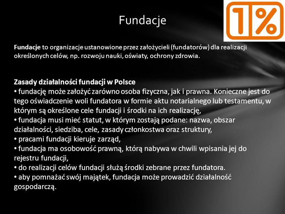 Fundacje Fundacje to organizacje ustanowione przez założycieli (fundatorów) dla realizacji określonych celów, np. rozwoju nauki, oświaty, ochrony zdro