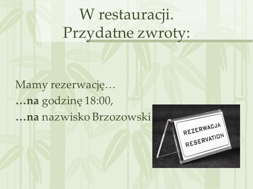 W restauracji. Przydatne zwroty: Mamy rezerwację… …na godzinę 18:00, …na nazwisko Brzozowski
