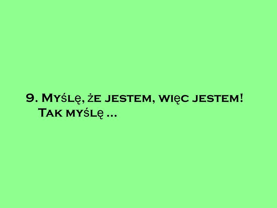9. My ś l ę, ż e jestem, wi ę c jestem! Tak my ś l ę...