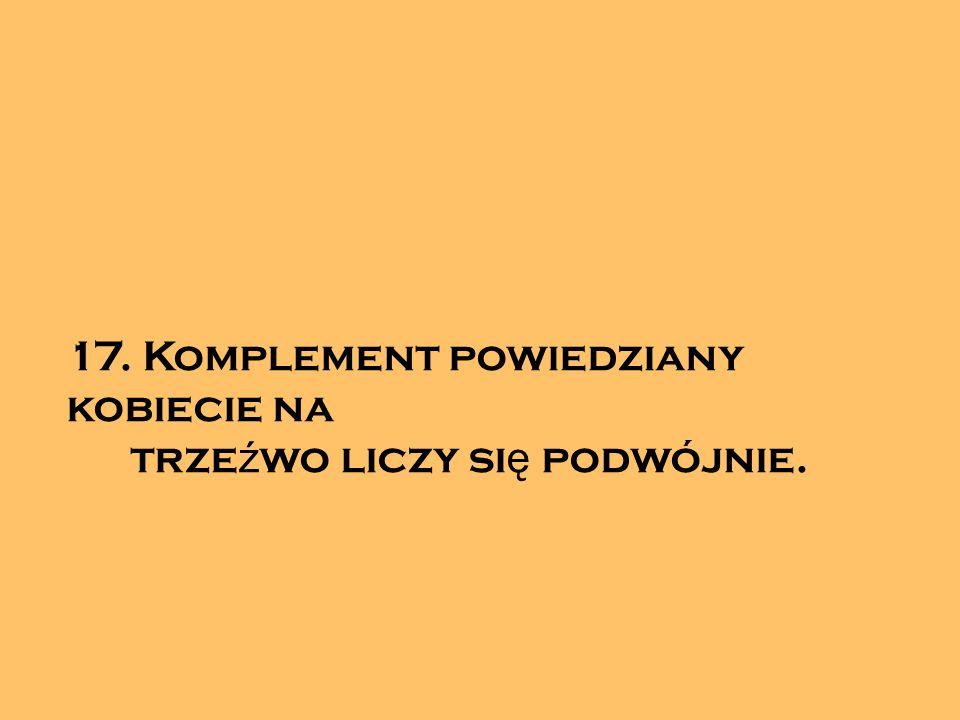 17. Komplement powiedziany kobiecie na trze ź wo liczy si ę podwójnie.