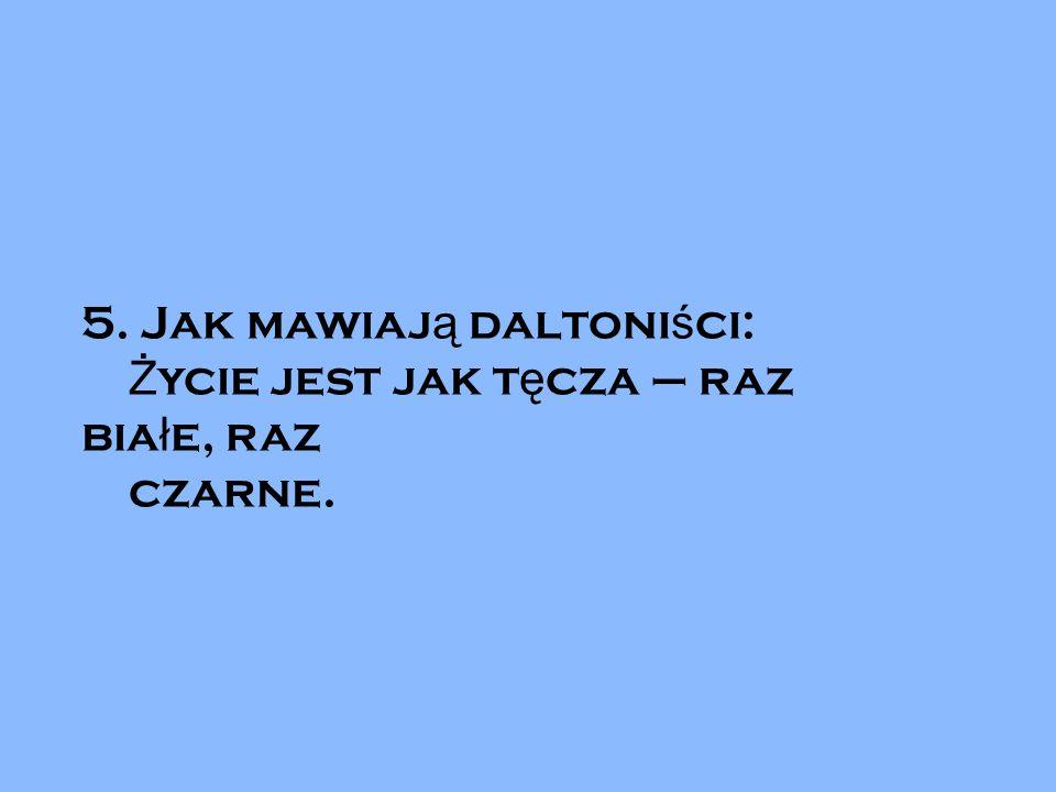 5. Jak mawiaj ą daltoni ś ci: Ż ycie jest jak t ę cza – raz bia ł e, raz czarne.