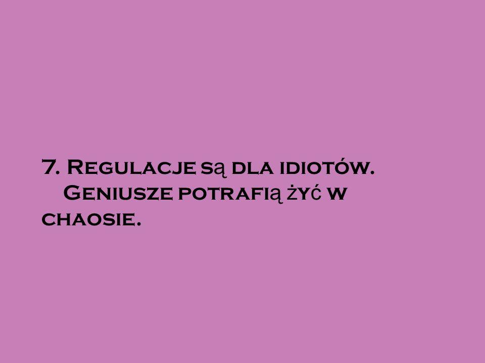 7. Regulacje s ą dla idiotów. Geniusze potrafi ą ż y ć w chaosie.