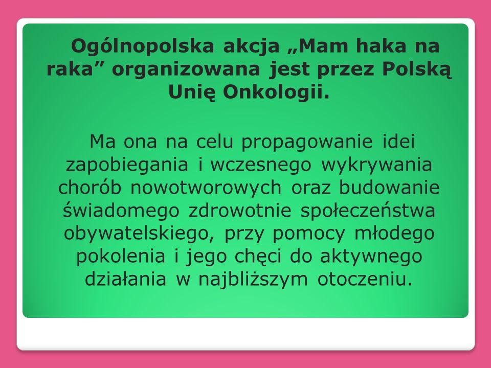 Ogólnopolska akcja Mam haka na raka organizowana jest przez Polską Unię Onkologii. Ma ona na celu propagowanie idei zapobiegania i wczesnego wykrywani