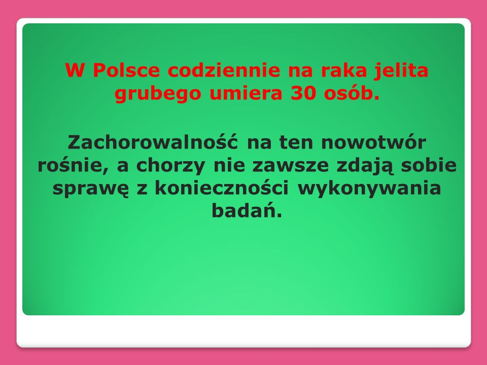 W Polsce codziennie na raka jelita grubego umiera 30 osób. Zachorowalność na ten nowotwór rośnie, a chorzy nie zawsze zdają sobie sprawę z koniecznośc