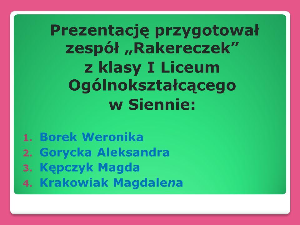 Prezentację przygotował zespół Rakereczek z klasy I Liceum Ogólnokształcącego w Siennie: 1. Borek Weronika 2. Gorycka Aleksandra 3. Kępczyk Magda 4. K