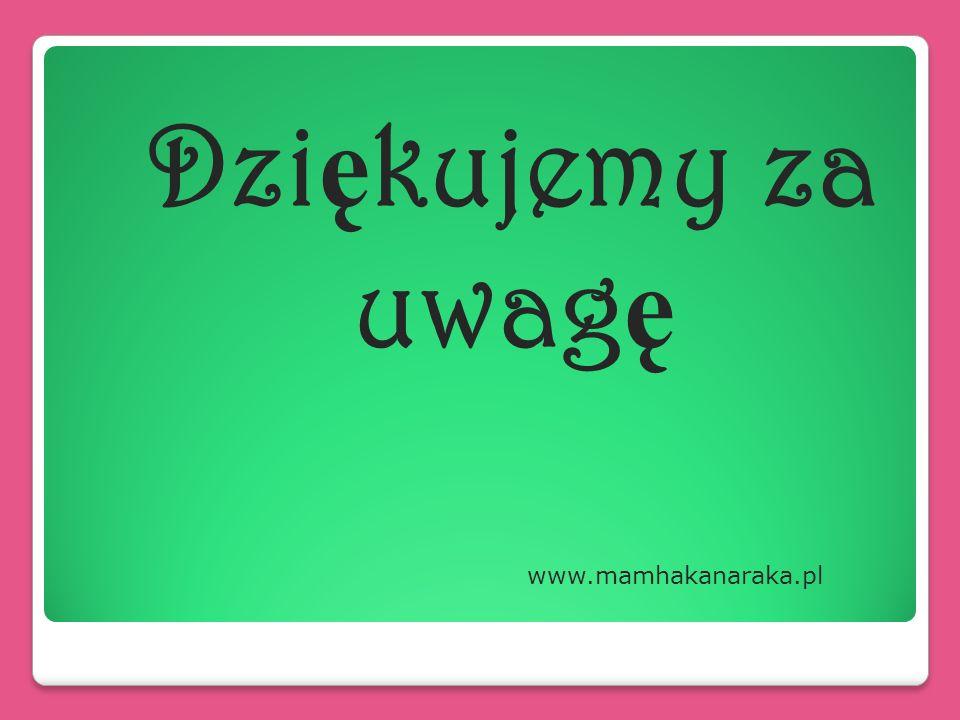 Dzi ę kujemy za uwag ę www.mamhakanaraka.pl