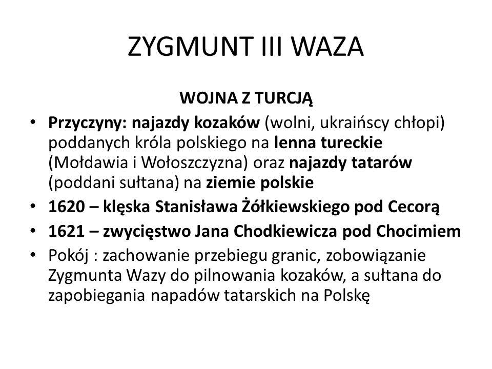 ZYGMUNT III WAZA WOJNA Z TURCJĄ Przyczyny: najazdy kozaków (wolni, ukraińscy chłopi) poddanych króla polskiego na lenna tureckie (Mołdawia i Wołoszczy