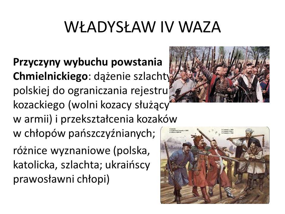 WŁADYSŁAW IV WAZA Przyczyny wybuchu powstania Chmielnickiego: dążenie szlachty polskiej do ograniczania rejestru kozackiego (wolni kozacy służący w ar