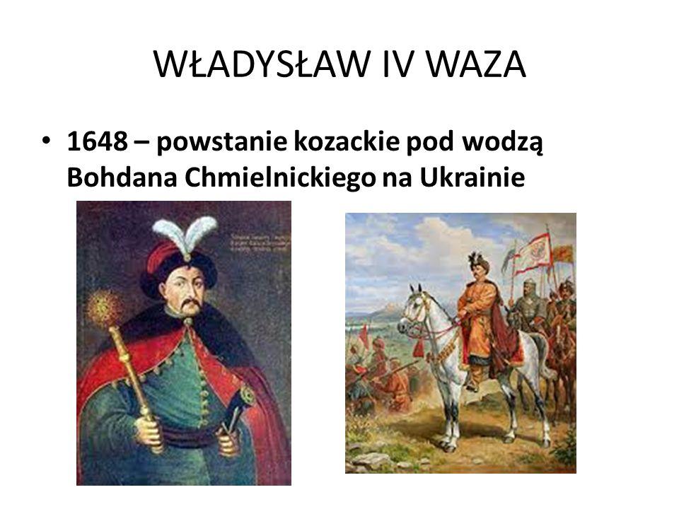 WŁADYSŁAW IV WAZA 1648 – powstanie kozackie pod wodzą Bohdana Chmielnickiego na Ukrainie