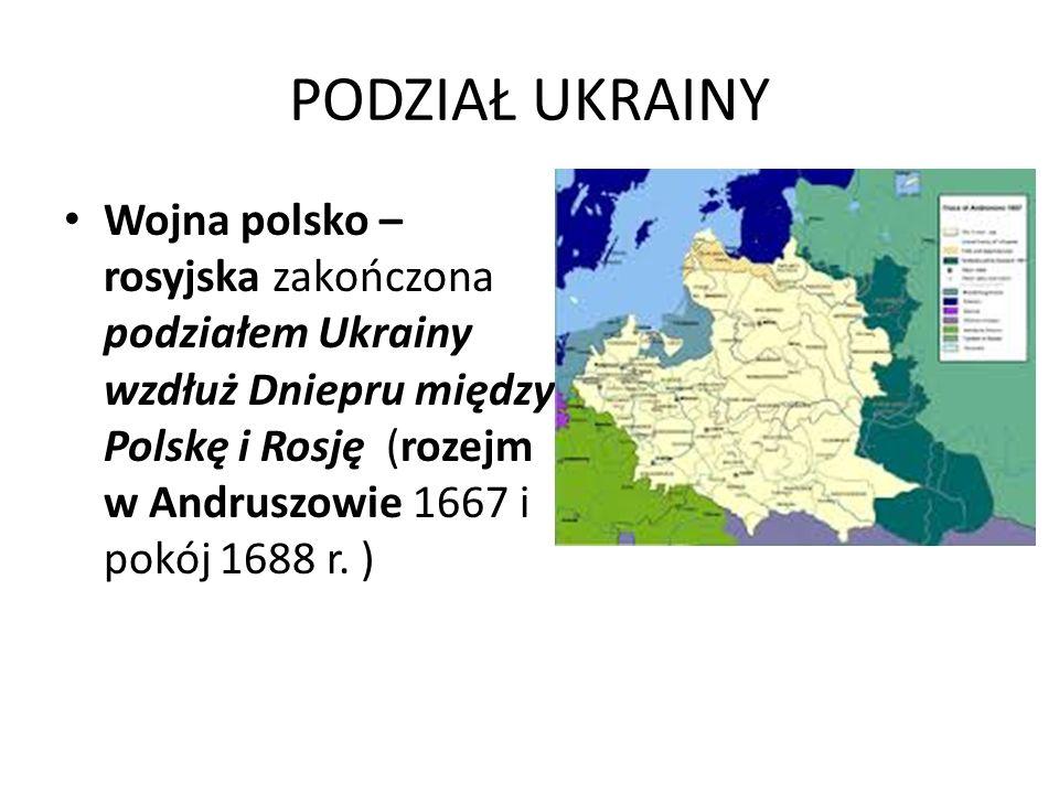 PODZIAŁ UKRAINY Wojna polsko – rosyjska zakończona podziałem Ukrainy wzdłuż Dniepru między Polskę i Rosję (rozejm w Andruszowie 1667 i pokój 1688 r. )