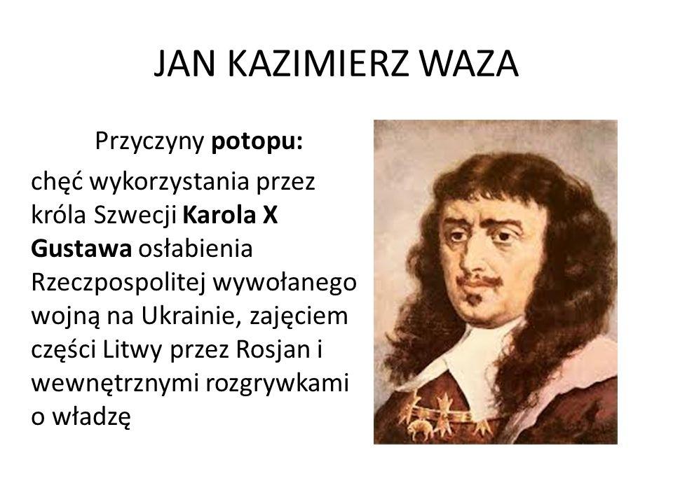 JAN KAZIMIERZ WAZA Przyczyny potopu: chęć wykorzystania przez króla Szwecji Karola X Gustawa osłabienia Rzeczpospolitej wywołanego wojną na Ukrainie,