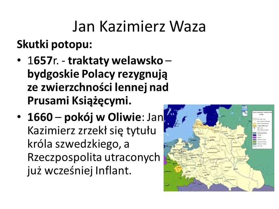Jan Kazimierz Waza Skutki potopu: 1657r. - traktaty welawsko – bydgoskie Polacy rezygnują ze zwierzchności lennej nad Prusami Książęcymi. 1660 – pokój
