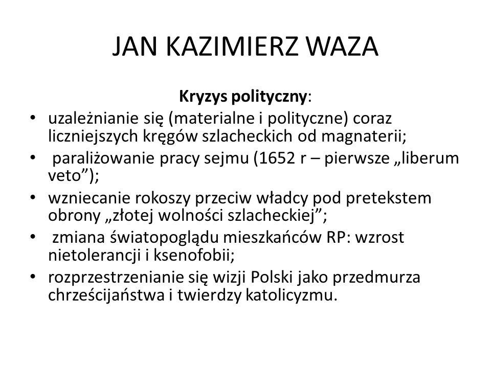 JAN KAZIMIERZ WAZA Kryzys polityczny: uzależnianie się (materialne i polityczne) coraz liczniejszych kręgów szlacheckich od magnaterii; paraliżowanie