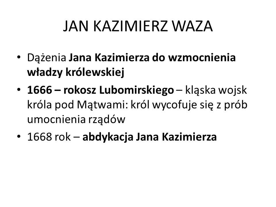 JAN KAZIMIERZ WAZA Dążenia Jana Kazimierza do wzmocnienia władzy królewskiej 1666 – rokosz Lubomirskiego – kląska wojsk króla pod Mątwami: król wycofu