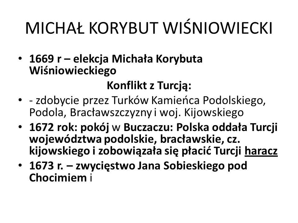 MICHAŁ KORYBUT WIŚNIOWIECKI 1669 r – elekcja Michała Korybuta Wiśniowieckiego Konflikt z Turcją: - zdobycie przez Turków Kamieńca Podolskiego, Podola,
