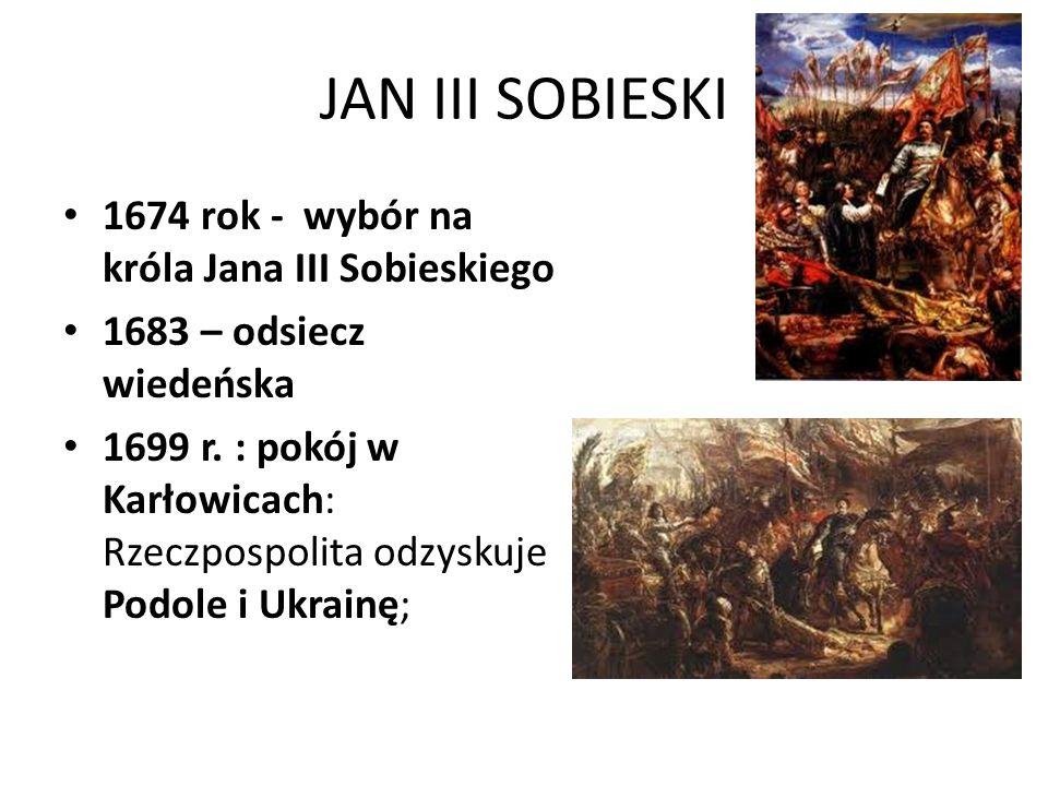 JAN III SOBIESKI 1674 rok - wybór na króla Jana III Sobieskiego 1683 – odsiecz wiedeńska 1699 r. : pokój w Karłowicach: Rzeczpospolita odzyskuje Podol