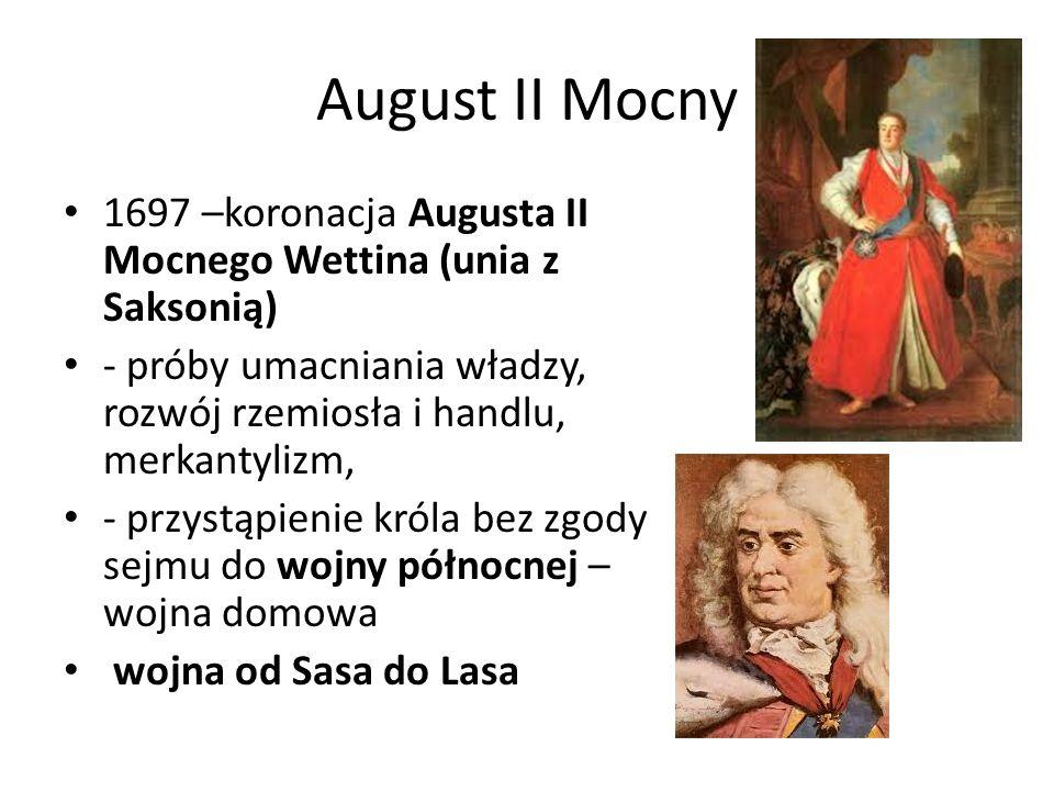 August II Mocny 1697 –koronacja Augusta II Mocnego Wettina (unia z Saksonią) - próby umacniania władzy, rozwój rzemiosła i handlu, merkantylizm, - prz