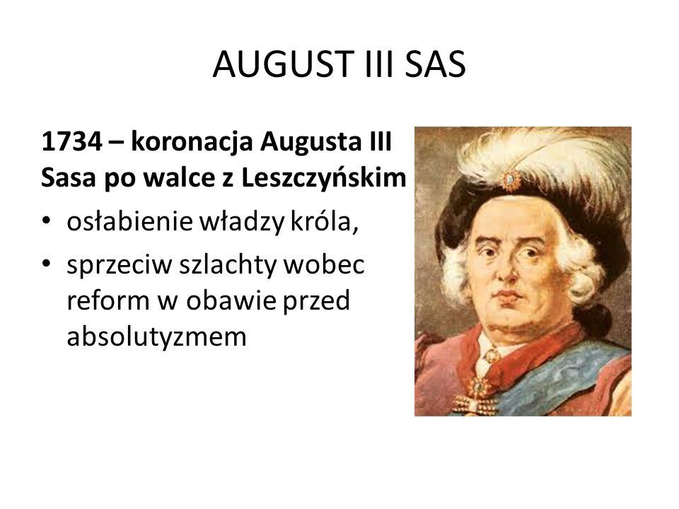 AUGUST III SAS 1734 – koronacja Augusta III Sasa po walce z Leszczyńskim osłabienie władzy króla, sprzeciw szlachty wobec reform w obawie przed absolu