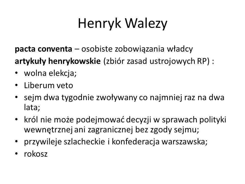 Henryk Walezy pacta conventa – osobiste zobowiązania władcy artykuły henrykowskie (zbiór zasad ustrojowych RP) : wolna elekcja; Liberum veto sejm dwa