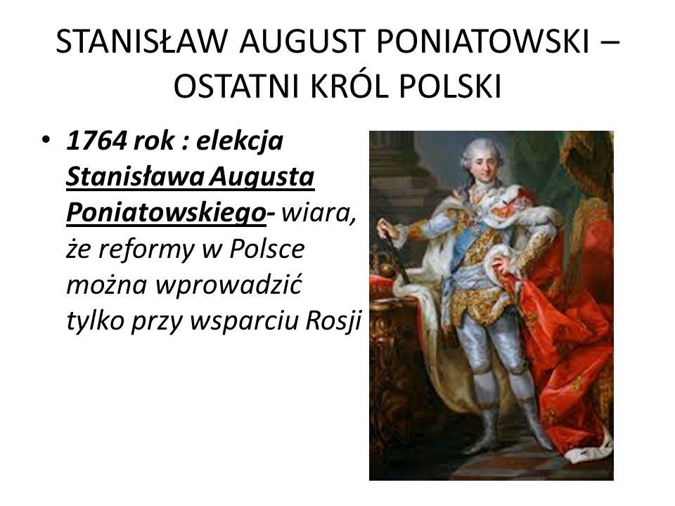 STANISŁAW AUGUST PONIATOWSKI – OSTATNI KRÓL POLSKI 1764 rok : elekcja Stanisława Augusta Poniatowskiego- wiara, że reformy w Polsce można wprowadzić t