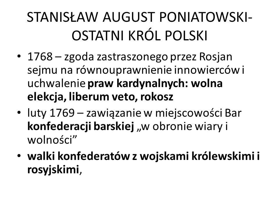 STANISŁAW AUGUST PONIATOWSKI- OSTATNI KRÓL POLSKI 1768 – zgoda zastraszonego przez Rosjan sejmu na równouprawnienie innowierców i uchwalenie praw kard