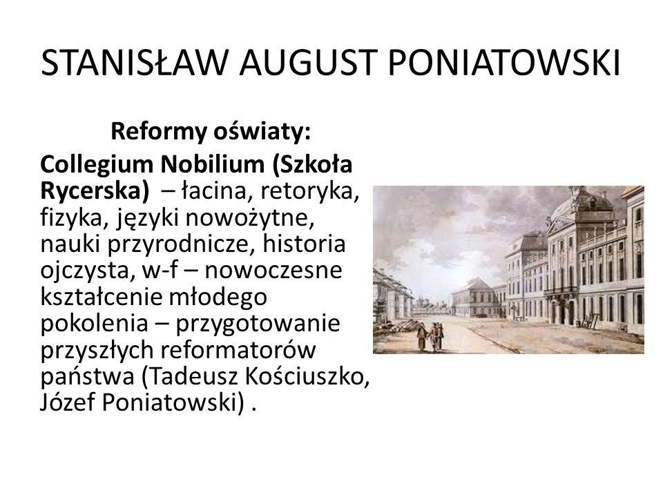 STANISŁAW AUGUST PONIATOWSKI Reformy oświaty: Collegium Nobilium (Szkoła Rycerska) – łacina, retoryka, fizyka, języki nowożytne, nauki przyrodnicze, h