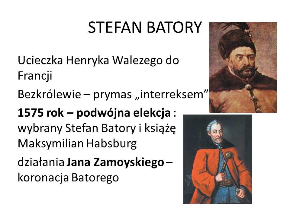 STEFAN BATORY Ucieczka Henryka Walezego do Francji Bezkrólewie – prymas interreksem 1575 rok – podwójna elekcja : wybrany Stefan Batory i książę Maksy