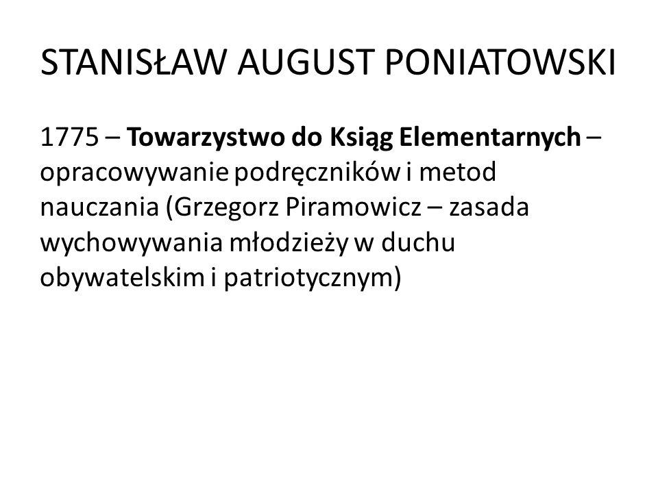 STANISŁAW AUGUST PONIATOWSKI 1775 – Towarzystwo do Ksiąg Elementarnych – opracowywanie podręczników i metod nauczania (Grzegorz Piramowicz – zasada wy