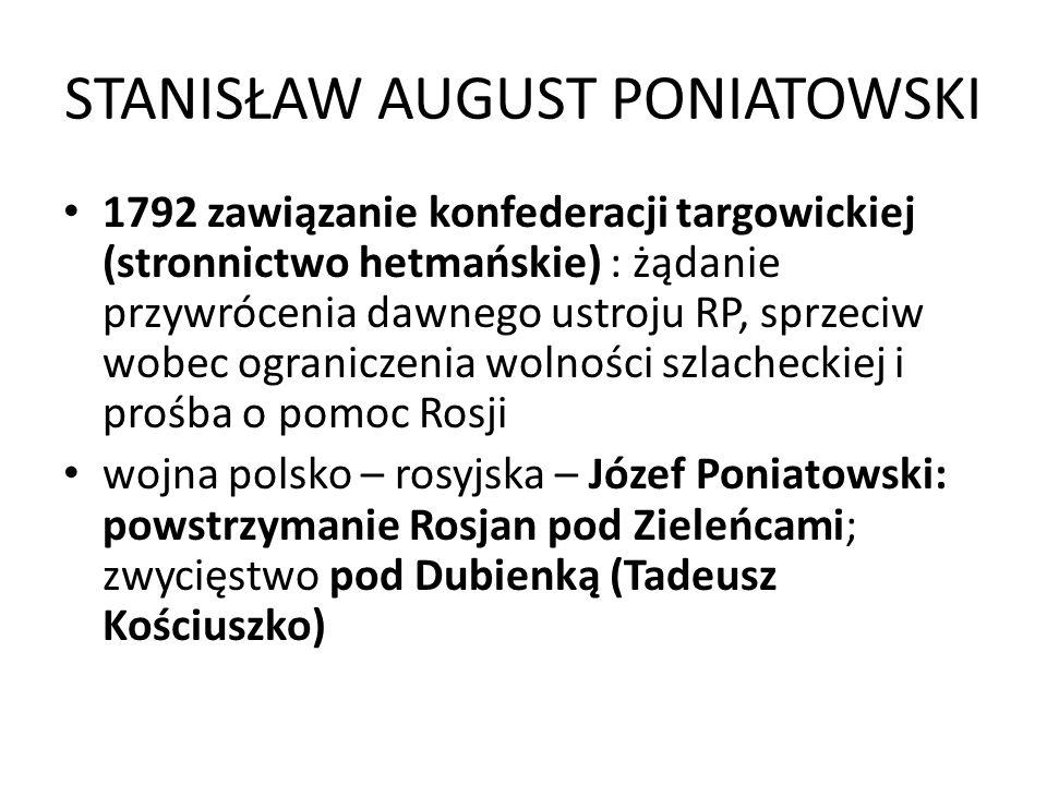 STANISŁAW AUGUST PONIATOWSKI 1792 zawiązanie konfederacji targowickiej (stronnictwo hetmańskie) : żądanie przywrócenia dawnego ustroju RP, sprzeciw wo