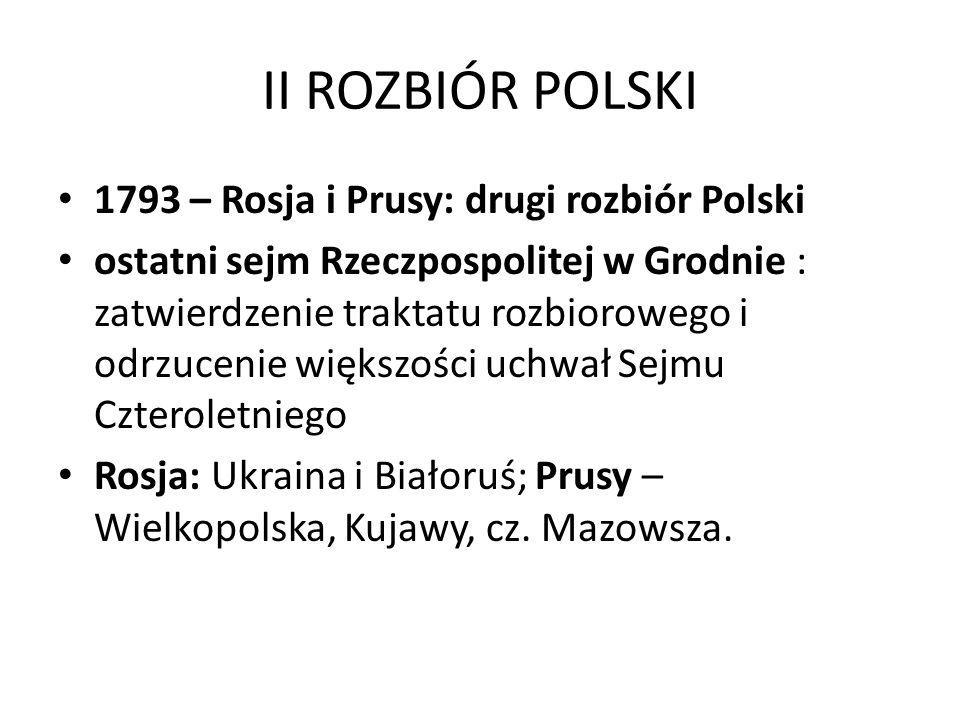 II ROZBIÓR POLSKI 1793 – Rosja i Prusy: drugi rozbiór Polski ostatni sejm Rzeczpospolitej w Grodnie : zatwierdzenie traktatu rozbiorowego i odrzucenie