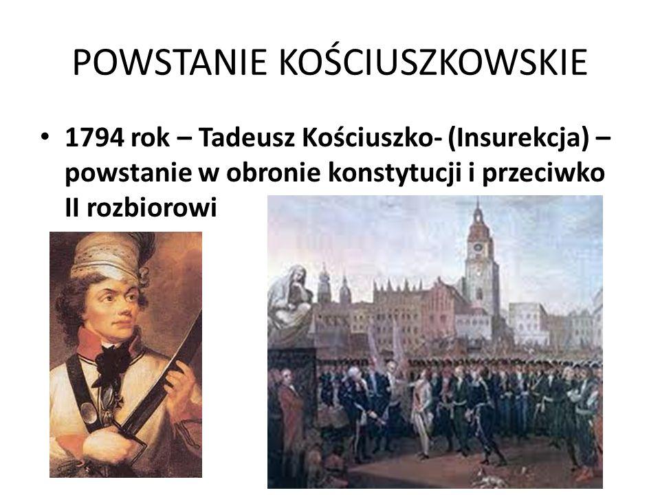 POWSTANIE KOŚCIUSZKOWSKIE 1794 rok – Tadeusz Kościuszko- (Insurekcja) – powstanie w obronie konstytucji i przeciwko II rozbiorowi