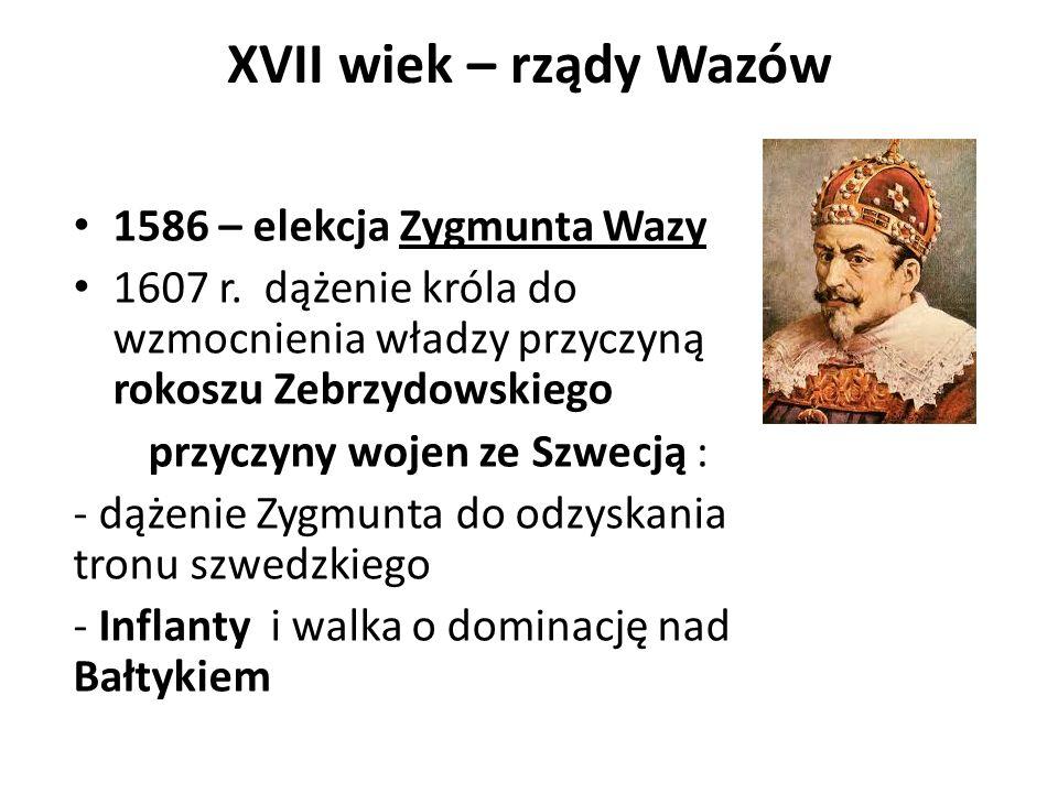 XVII wiek – rządy Wazów 1586 – elekcja Zygmunta Wazy 1607 r. dążenie króla do wzmocnienia władzy przyczyną rokoszu Zebrzydowskiego przyczyny wojen ze