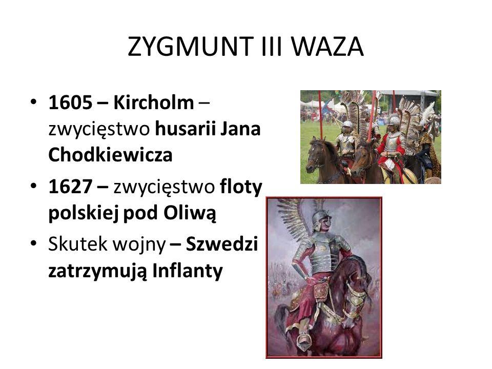 ZYGMUNT III WAZA 1605 – Kircholm – zwycięstwo husarii Jana Chodkiewicza 1627 – zwycięstwo floty polskiej pod Oliwą Skutek wojny – Szwedzi zatrzymują I