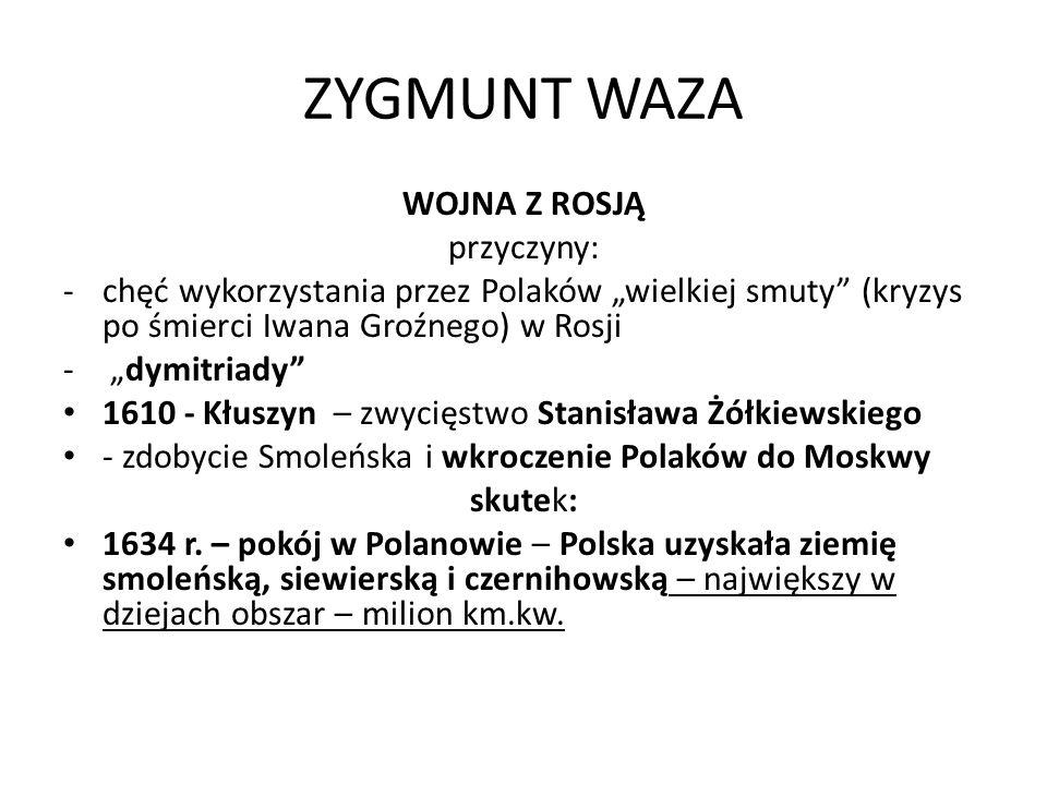ZYGMUNT WAZA WOJNA Z ROSJĄ przyczyny: -chęć wykorzystania przez Polaków wielkiej smuty (kryzys po śmierci Iwana Groźnego) w Rosji - dymitriady 1610 -