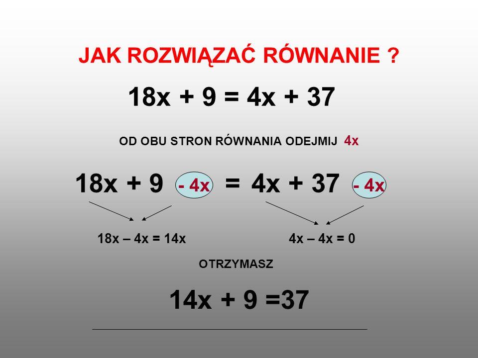 JAK ROZWIĄZAĆ RÓWNANIE ? 18x + 9 = 4x + 37 OD OBU STRON RÓWNANIA ODEJMIJ 4x - 4x = 18x + 94x + 37 18x – 4x = 14x4x – 4x = 0 OTRZYMASZ 14x + 9 =37