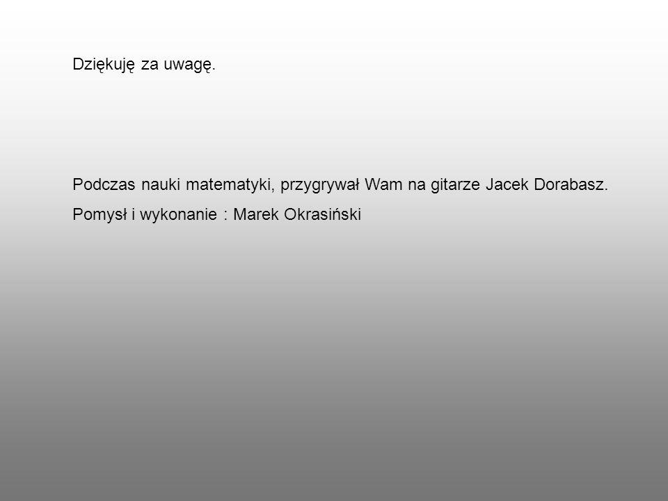Dziękuję za uwagę. Podczas nauki matematyki, przygrywał Wam na gitarze Jacek Dorabasz. Pomysł i wykonanie : Marek Okrasiński